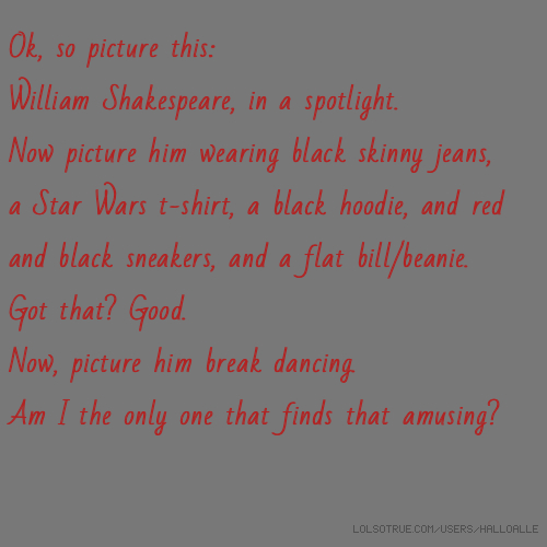 Ok, so picture this: William Shakespeare, in a spotlight. Now picture him wearing black skinny jeans, a Star Wars t-shirt, a black hoodie, and red and black sneakers, and a flat bill/beanie. Got that? Good. Now, picture him break dancing. Am I the only one that finds that amusing?