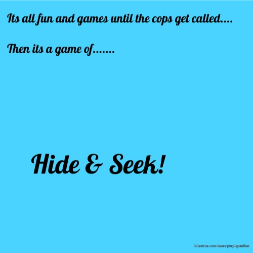 Its all fun and games until the cops get called.... Then its a game of....... Hide & Seek!