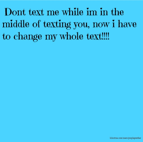Dont text me while im in the middle of texting you, now i have to change my whole text!!!!