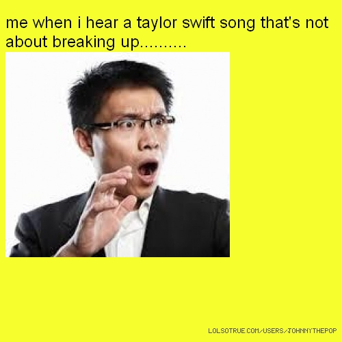 me when i hear a taylor swift song that's not about breaking up..........