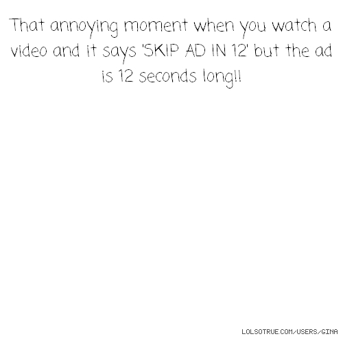 That annoying moment when you watch a video and it says 'SKIP AD IN 12' but the ad is 12 seconds long!!
