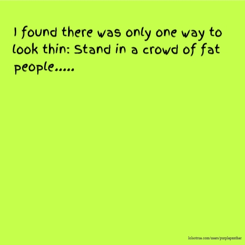 I found there was only one way to look thin: Stand in a crowd of fat people.....