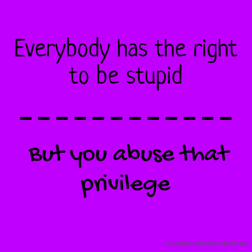 Everybody has the right to be stupid ------------ But you abuse that privilege