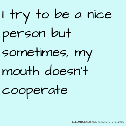 I try to be a nice person but sometimes, my mouth doesn't cooperate