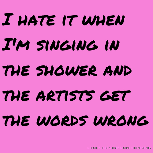 I hate it when I'm singing in the shower and the artists get the words wrong