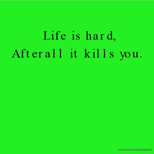Life is hard, Afterall it kills you.