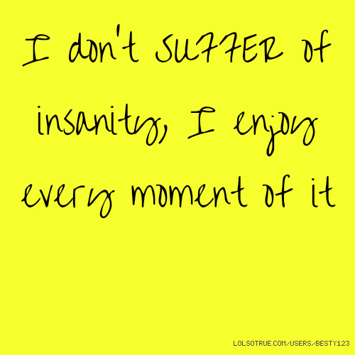 I don't SUFFER of insanity, I enjoy every moment of it