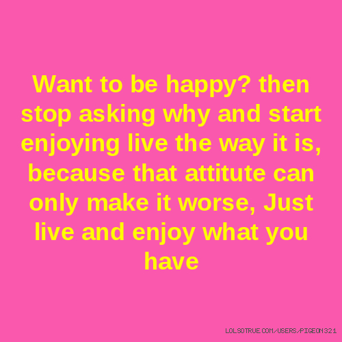 Want to be happy? then stop asking why and start enjoying live the way it is, because that attitute can only make it worse, Just live and enjoy what you have