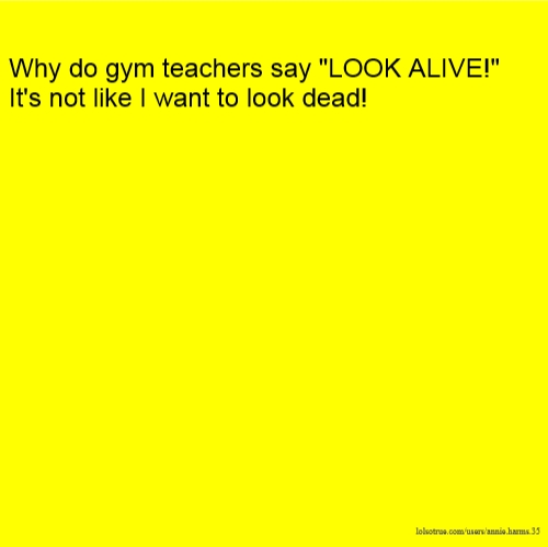 "Why do gym teachers say ""LOOK ALIVE!"" It's not like I want to look dead!"