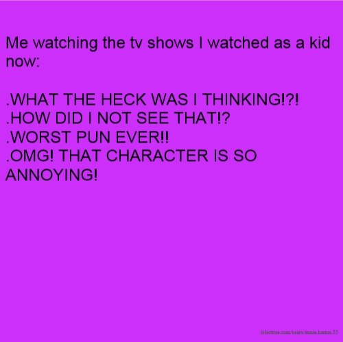 Me watching the tv shows I watched as a kid now: .WHAT THE HECK WAS I THINKING!?! .HOW DID I NOT SEE THAT!? .WORST PUN EVER!! .OMG! THAT CHARACTER IS SO ANNOYING!
