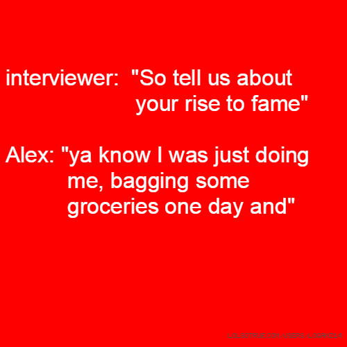"interviewer: ""So tell us about your rise to fame"" Alex: ""ya know I was just doing me, bagging some groceries one day and"""
