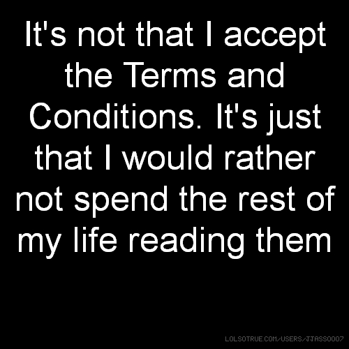 It's not that I accept the Terms and Conditions. It's just that I would rather not spend the rest of my life reading them