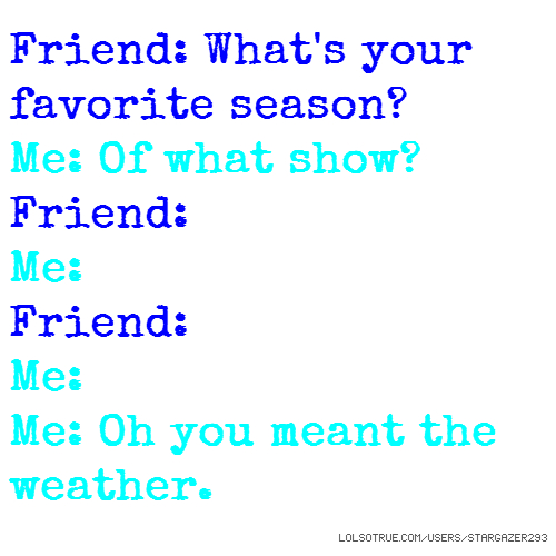 Friend: What's your favorite season? Me: Of what show? Friend: Me: Friend: Me: Me: Oh you meant the weather.