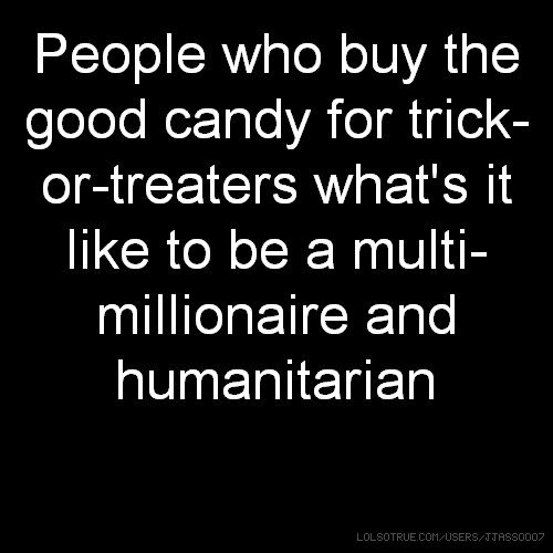 People who buy the good candy for trick-or-treaters what's it like to be a multi-millionaire and humanitarian