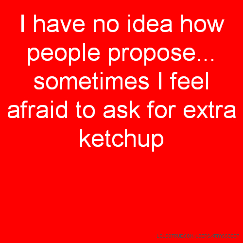 I have no idea how people propose... sometimes I feel afraid to ask for extra ketchup