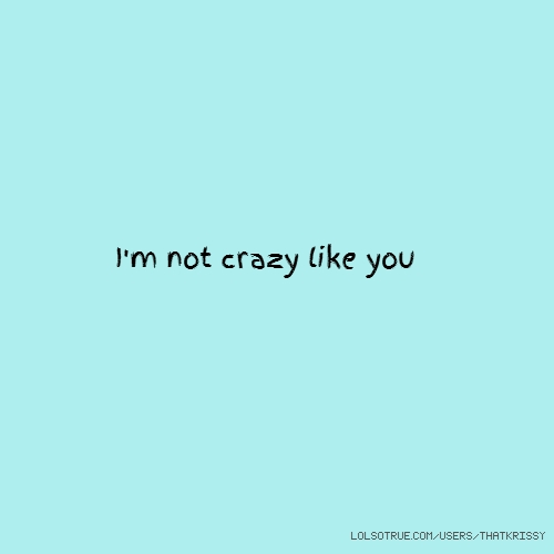 I'm not crazy like you