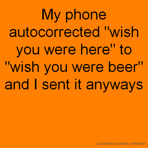 "My phone autocorrected ""wish you were here"" to ""wish you were beer"" and I sent it anyways"