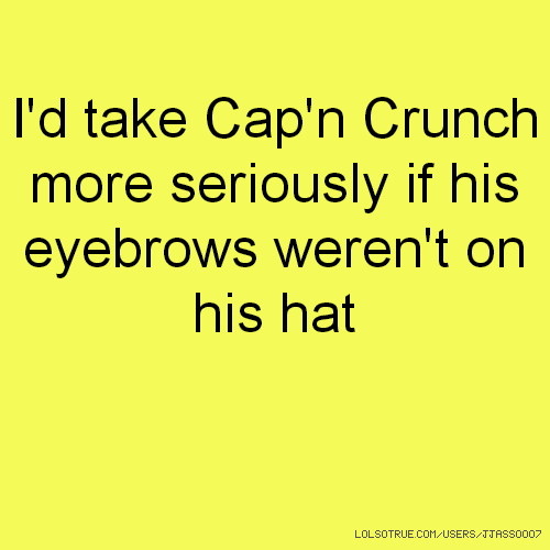 I'd take Cap'n Crunch more seriously if his eyebrows weren't on his hat
