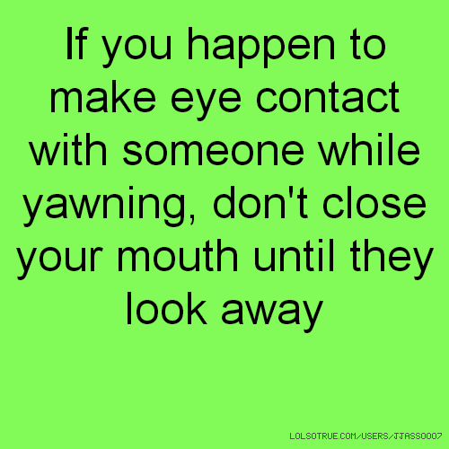 If you happen to make eye contact with someone while yawning, don't close your mouth until they look away