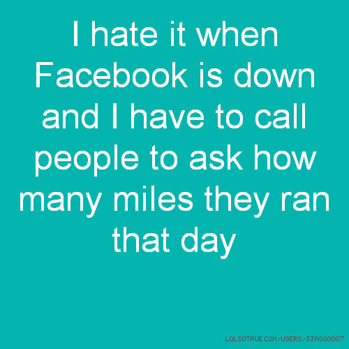 I hate it when Facebook is down and I have to call people to ask how many miles they ran that day