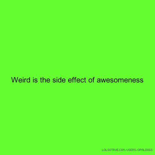 Weird is the side effect of awesomeness