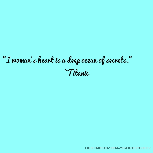 """I woman's heart is a deep ocean of secrets."" ~Titanic"