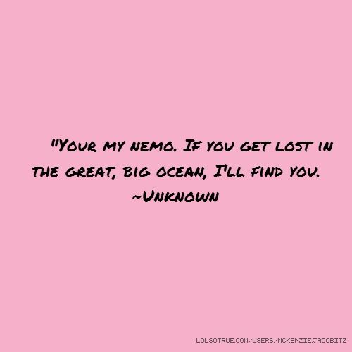 """Your my nemo. If you get lost in the great, big ocean, I'll find you. ~Unknown"