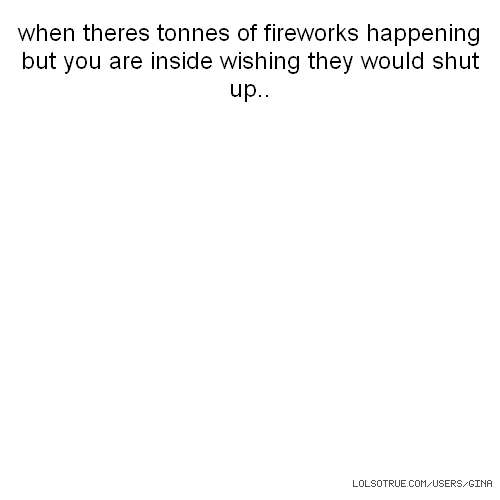 when theres tonnes of fireworks happening but you are inside wishing they would shut up..