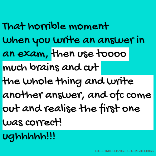 That horrible moment when you write an answer in an exam, then use toooo much brains and cut the whole thing and write another answer, and ofc come out and realise the first one was correct! ughhhhh!!!