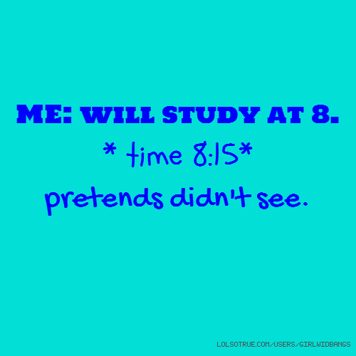 ME: will study at 8. * time 8:15* pretends didn't see.