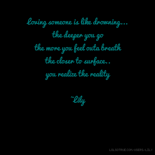 Loving someone is like drowning... the deeper you go the more you feel outa breath the closer to surface.. you realize the reality ~Lily