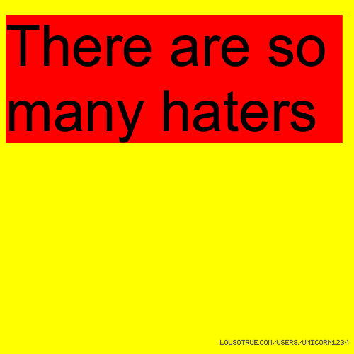 There are so many haters