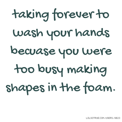 taking forever to wash your hands becuase you were too busy making shapes in the foam.