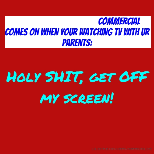 When a Trojan condom commercial comes on when your watching TV with ur parents: Holy SHIT, get OFF my screen!