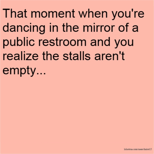 That moment when you're dancing in the mirror of a public restroom and you realize the stalls aren't empty...