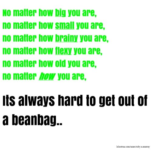 No matter how big you are, no matter how small you are, no matter how brainy you are, no matter how flexy you are, no matter how old you are, no matter how you are, Its always hard to get out of a beanbag..
