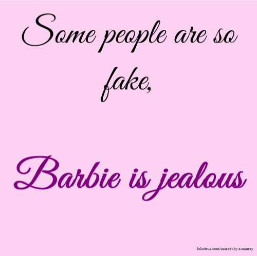 Some People Are So Fake, Barbie Is Jealous