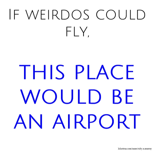 If weirdos could fly, this place would be an airport