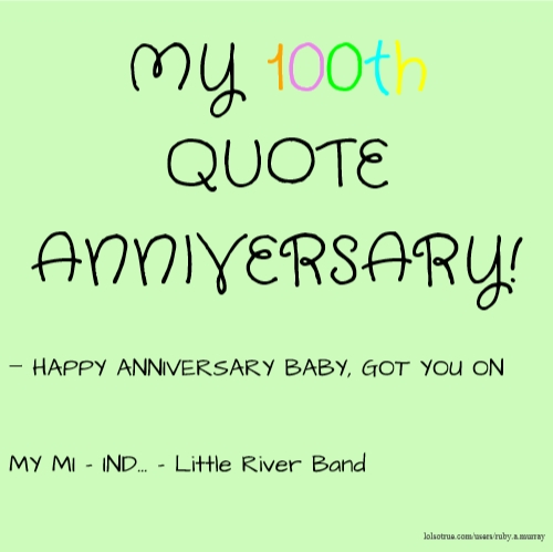MY 100th QUOTE ANNIVERSARY! - HAPPY ANNIVERSARY BABY, GOT YOU ON MY MI - IND... - Little River Band