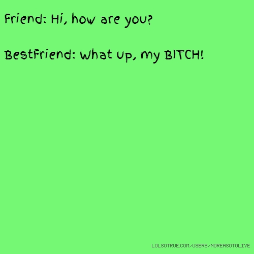 Friend: Hi, how are you? BestFriend: What up, my BITCH!