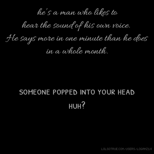 he's a man who likes to hear the sound of his own voice. He says more in one minute than he does in a whole month. someone popped into your head huh?