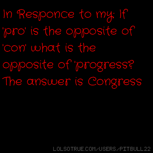 In Responce to my: If 'pro' is the opposite of 'con' what is the opposite of 'progress'? The answer is CongressI