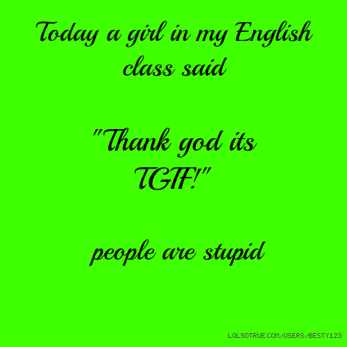"Today a girl in my English ​class said ""Thank god its TGIF!"" people are stupid"