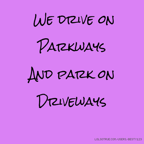 We drive on Parkways And park on Driveways