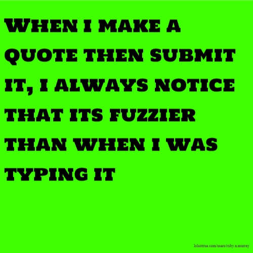 When i make a quote then submit it, i always notice that its fuzzier than when i was typing it