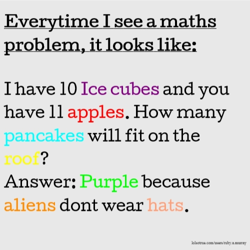 Everytime I see a maths problem, it looks like: I have 10 Ice cubes and you have 11 apples. How many pancakes will fit on the roof? Answer: Purple because aliens dont wear hats.