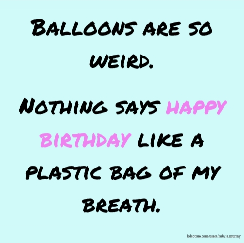 Balloons are so weird. Nothing says happy birthday like a plastic bag of my breath.