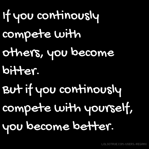 If you continously compete with others, you become bitter. But if you continously compete with yourself, you become better.