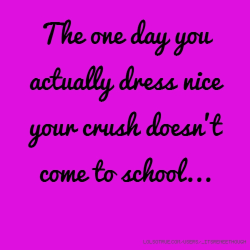 The one day you actually dress nice your crush doesn't come to school...