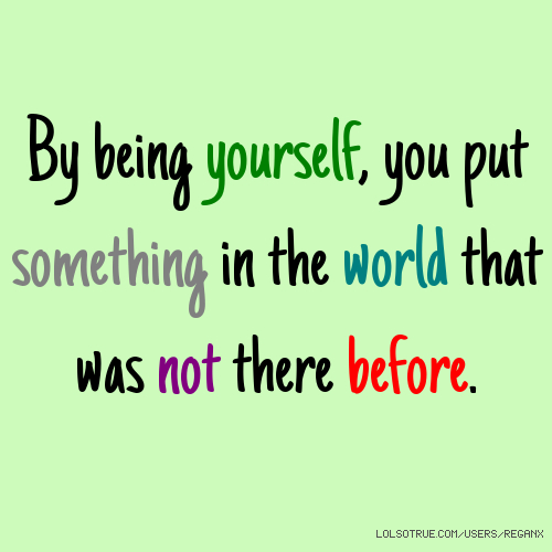 By being yourself, you put something in the world that was not there before.